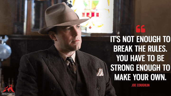 It's not enough to break the rules. You have to be strong enough to make your own. - Joe Coughlin (Live by Night Quotes)