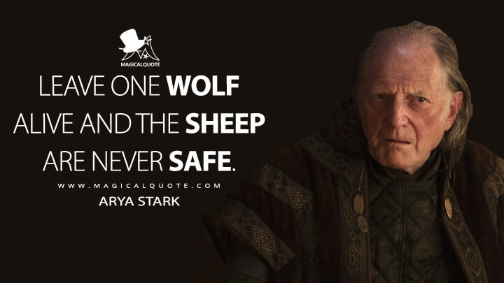 Leave one wolf alive and the sheep are never safe. - Arya Stark (Game of Thrones Quotes)