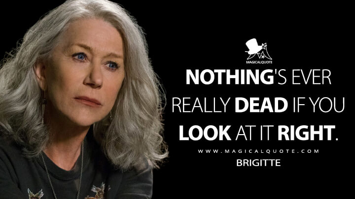 Nothing's ever really dead if you look at it right. - Brigitte (Collateral Beauty Quotes)