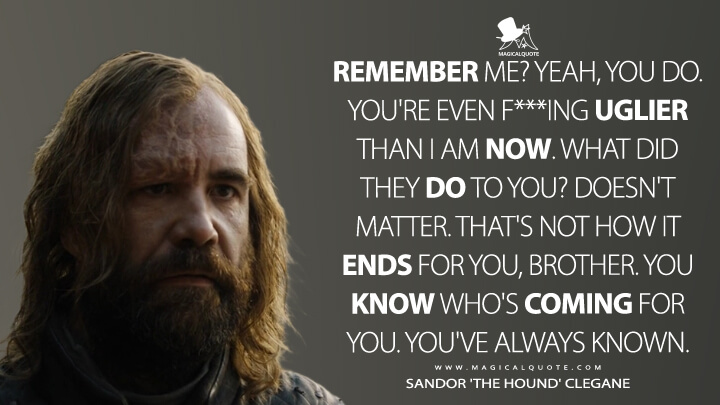 Sandor Clegane Season 7 - Remember me? Yeah, you do. You're even f***ing uglier than I am now. What did they do to you? Doesn't matter. That's not how it ends for you, brother. You know who's coming for you. You've always known. (Game of Thrones Quotes)