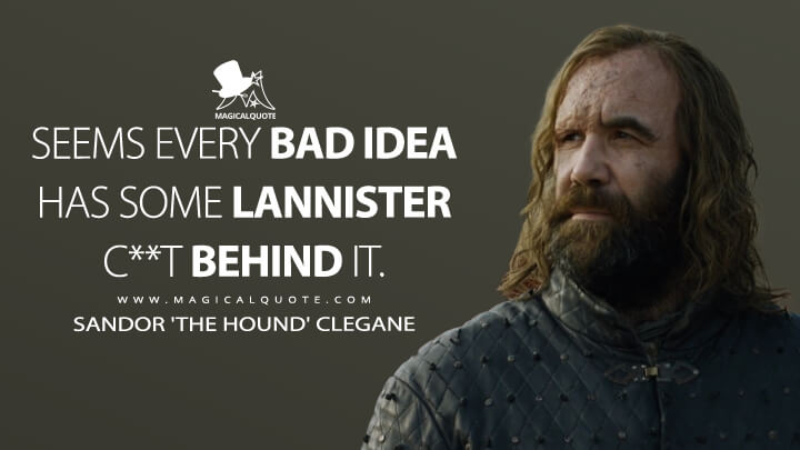 Sandor Clegane Season 7 - Seems every bad idea has some Lannister c**t behind it. (Game of Thrones Quotes)