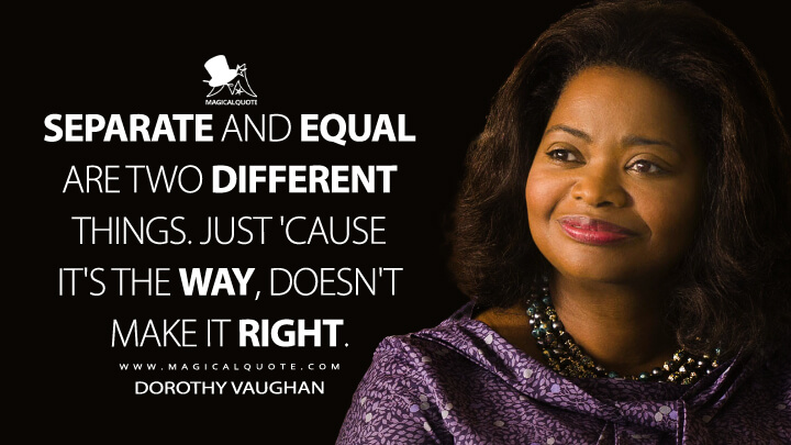 Separate and equal are two different things. Just 'cause it's the way, doesn't make it right. - Dorothy Vaughan (Hidden Figures Quotes)