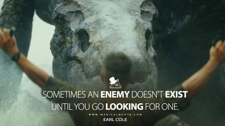 Sometimes an enemy doesn't exist until you go looking for one. - Earl Cole (Kong: Skull Island Quotes)