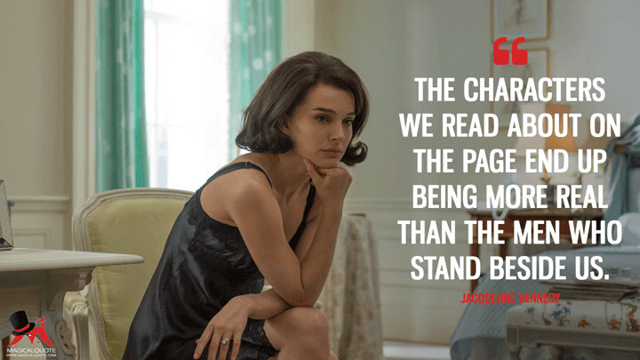 The characters we read about on the page end up being more real than the men who stand beside us. - Jacqueline Kennedy (Jackie Quotes)