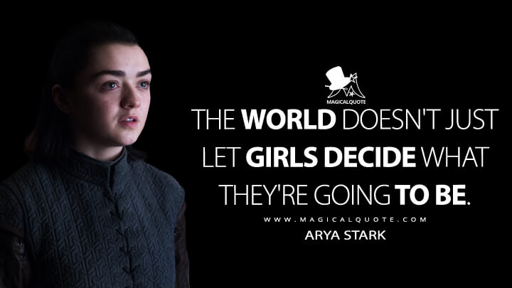 The world doesn't just let girls decide what they're going to be. - Arya Stark (Game of Thrones Quotes)
