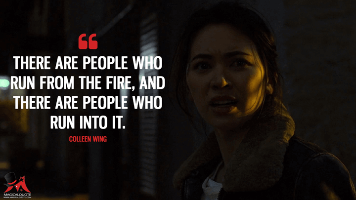 There are people who run from the fire, and there are people who run into it. - Colleen Wing (The Defenders Quotes)