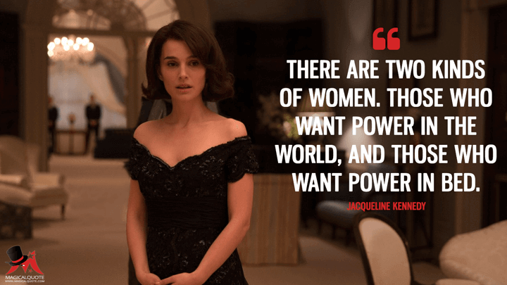 There are two kinds of women. Those who want power in the world, and those who want power in bed. - Jacqueline Kennedy (Jackie Quotes)