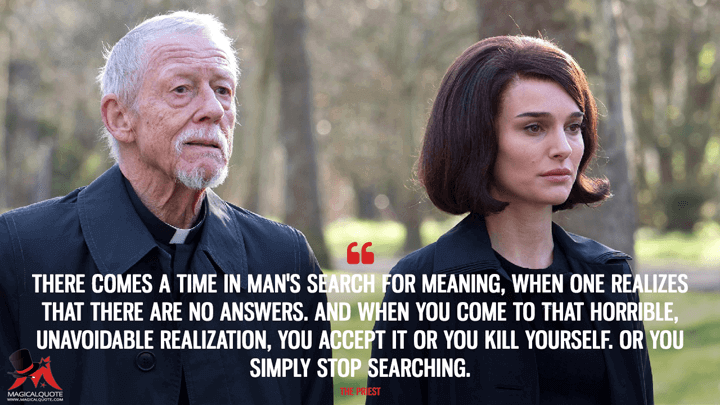 There comes a time in man's search for meaning, when one realizes that there are no answers. And when you come to that horrible, unavoidable realization, you accept it or you kill yourself. Or you simply stop searching. - The Priest (Jackie Quotes)