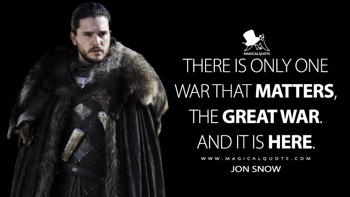 Jon Snow Season 7 - There is only one war that matters, the Great War. And it is here. (Game of Thrones Quotes)