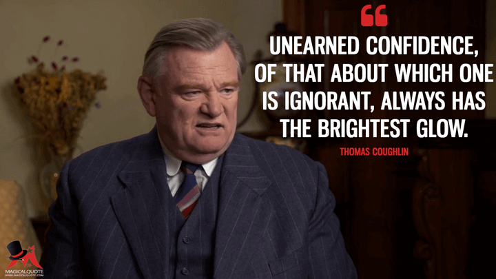 Unearned confidence, of that about which one is ignorant, always has the brightest glow. - Thomas Coughlin (Live by Night Quotes)
