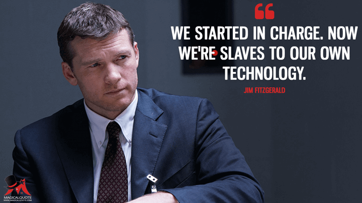 We started in charge. Now we're slaves to our own technology. - Jim Fitzgerald (Manhunt: Unabomber Quotes)