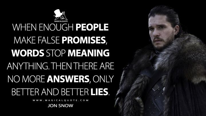 When enough people make false promises, words stop meaning anything. Then there are no more answers, only better and better lies. - Jon Snow (Game of Thrones Quotes)