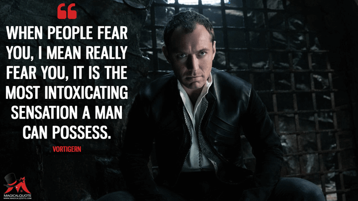 When people fear you, I mean really fear you, it is the most intoxicating sensation a man can possess. - Vortigern (King Arthur: Legend of the Sword Quotes)