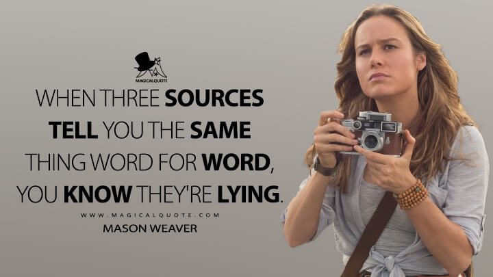When three sources tell you the same thing word for word, you know they're lying. - Mason Weaver (Kong: Skull Island Quotes)