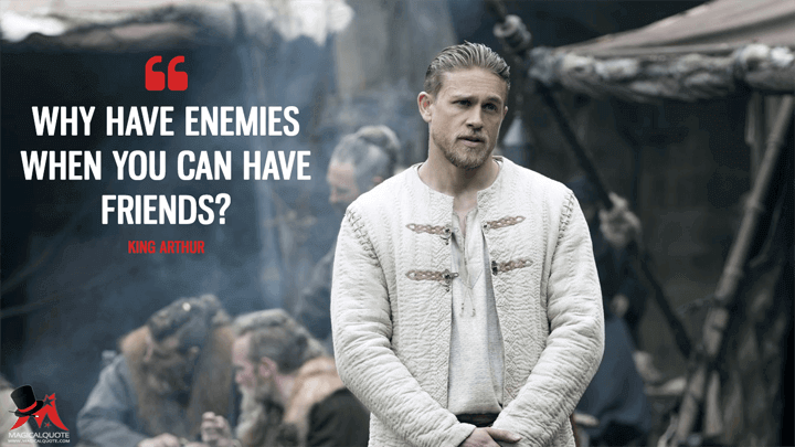 Why have enemies when you can have friends? - King Arthur (King Arthur: Legend of the Sword Quotes)