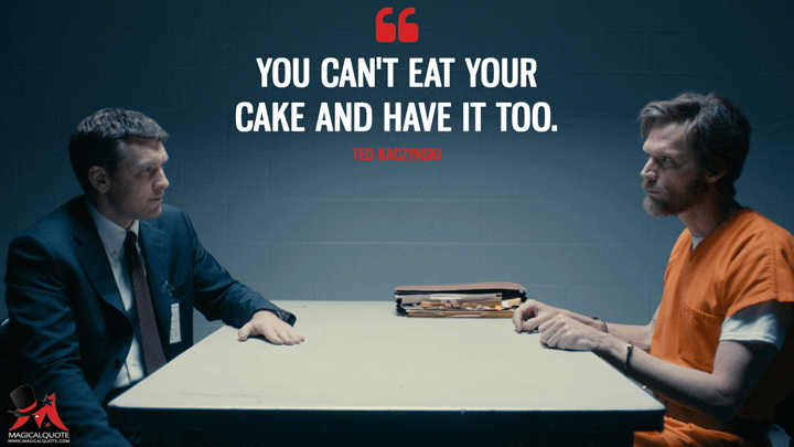 You can't eat your cake and have it too. - Ted Kaczynski (Manhunt: Unabomber Quotes)