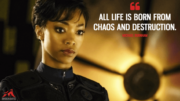 All life is born from chaos and destruction. - Michael Burnham (Star Trek: Discovery Quotes)