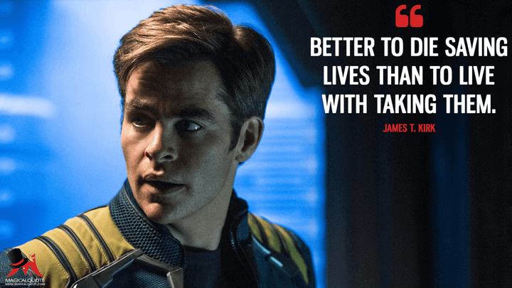 Better to die saving lives than to live with taking them. - James T. Kirk (Star Trek Beyond Quotes)