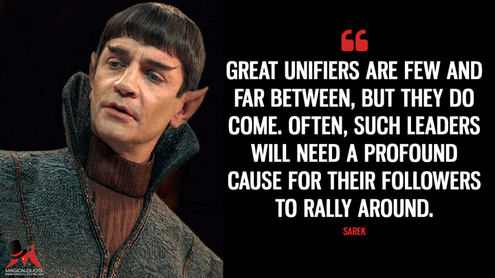 Great unifiers are few and far between, but they do come. Often, such leaders will need a profound cause for their followers to rally around. - Sarek (Star Trek: Discovery Quotes)