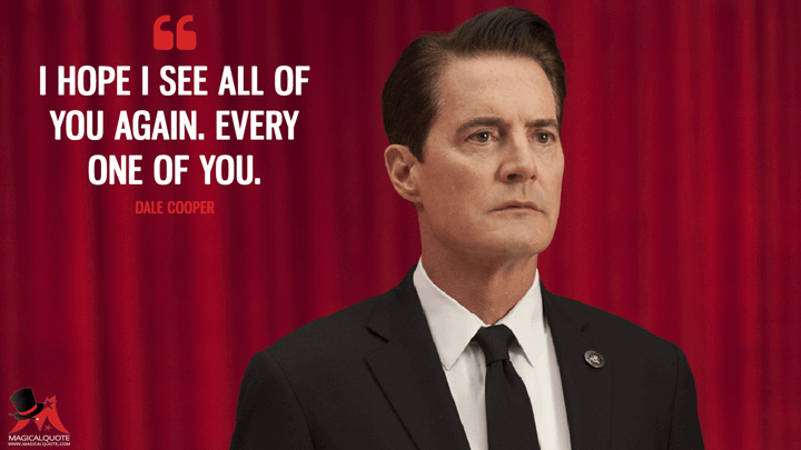 I hope I see all of you again. Every one of you. - Dale Cooper (Twin Peaks Quotes)