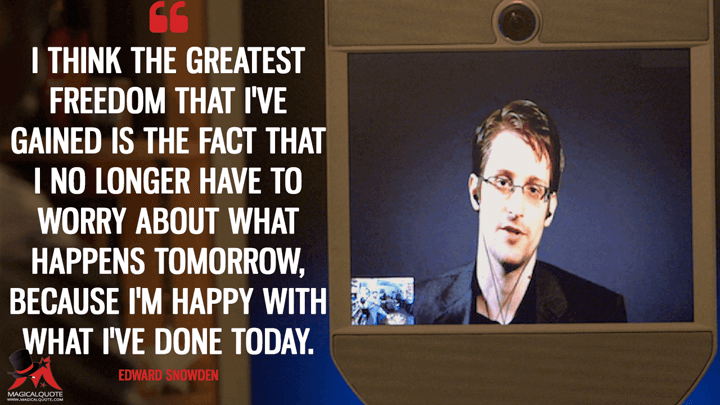 I think the greatest freedom that I've gained is the fact that I no longer have to worry about what happens tomorrow, because I'm happy with what I've done today. - Edward Snowden (Snowden Quotes)