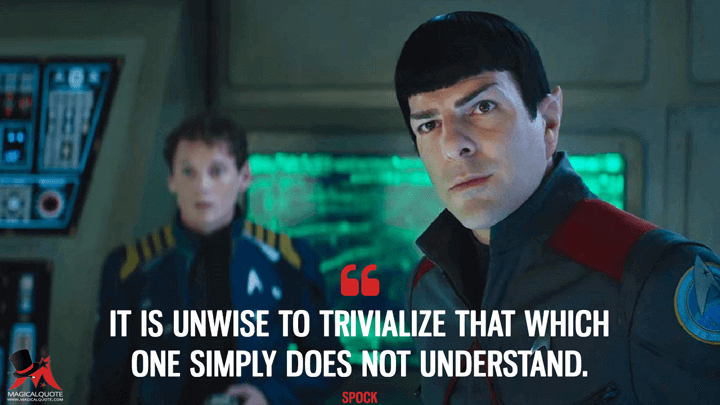 It is unwise to trivialize that which one simply does not understand. - Spock (Star Trek Beyond Quotes)