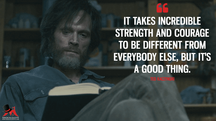 It takes incredible strength and courage to be different from everybody else, but it's a good thing. - Ted Kaczynski (Manhunt: Unabomber Quotes)