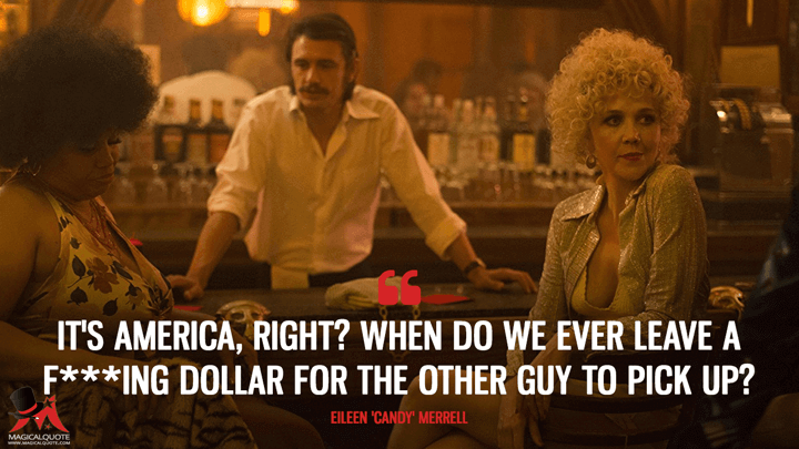 It's America, right? When do we ever leave a f***ing dollar for the other guy to pick up? - Eileen 'Candy' Merrell (The Deuce Quotes)