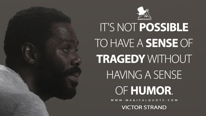 It's not possible to have a sense of tragedy without having a sense of humor. - Victor Strand (Fear the Walking Dead Quotes)