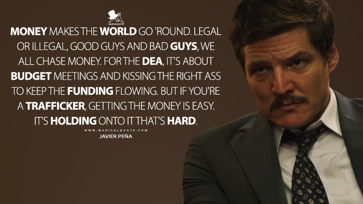 Money makes the world go 'round. Legal or illegal, good guys and bad guys, we all chase money. For the DEA, it's about budget meetings and kissing the right ass to keep the funding flowing. But if you're a trafficker, getting the money is easy. It's holding onto it that's hard. - Javier Peña (Narcos Quotes)