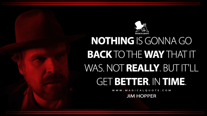 Nothing is gonna go back to the way that it was. Not really. But it'll get better. In time. - Jim Hopper (Stranger Things Quotes)
