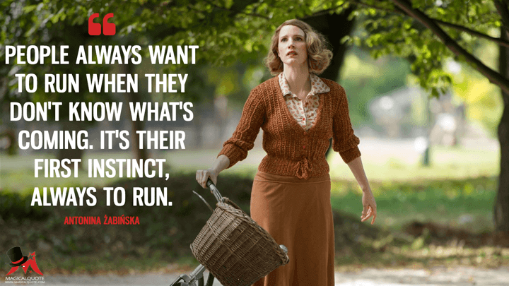 People always want to run when they don't know what's coming. It's their first instinct, always to run. - Antonina Żabińska (The Zookeeper's Wife Quotes)