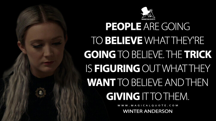 People are going to believe what they're going to believe. The trick is figuring out what they want to believe and then giving it to them. - Winter Anderson (American Horror Story Quotes)
