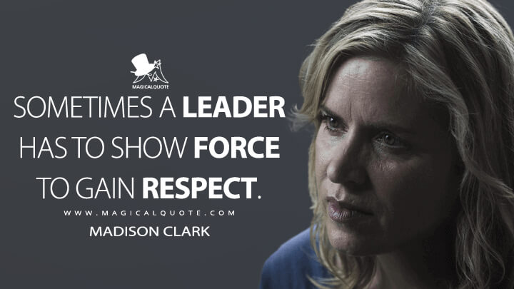Sometimes a leader has to show force to gain respect. - Madison Clark (Fear the Walking Dead Quotes)