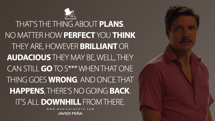 That's the thing about plans. No matter how perfect you think they are, however brilliant or audacious they may be, well, they can still go to s*** when that one thing goes wrong. And once that happens, there's no going back. It's all downhill from there. - Javier Peña (Narcos Quotes)