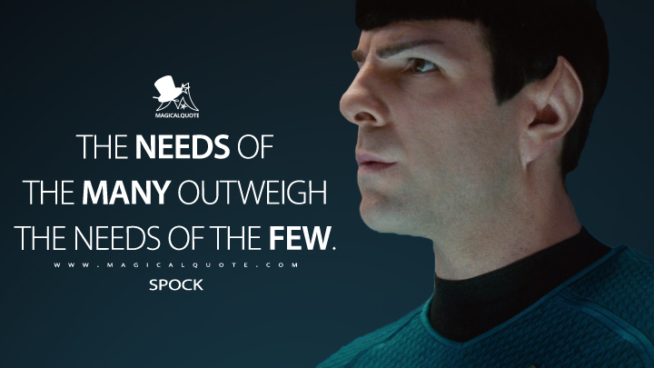 The needs of the many outweigh the needs of the few. - Spock (Star Trek Into Darkness Quotes)