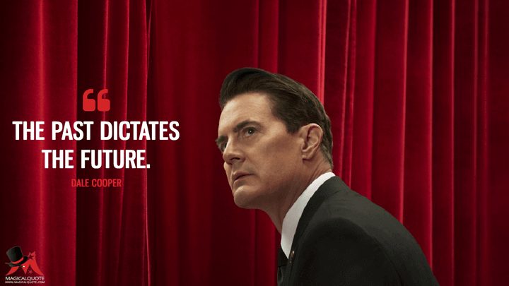 The past dictates the future. - Dale Cooper (Twin Peaks Quotes)