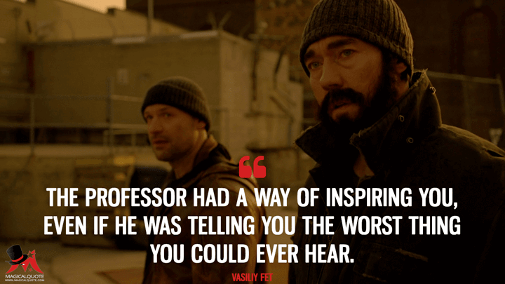 The professor had a way of inspiring you, even if he was telling you the worst thing you could ever hear. - Vasiliy Fet (The Strain Quotes)