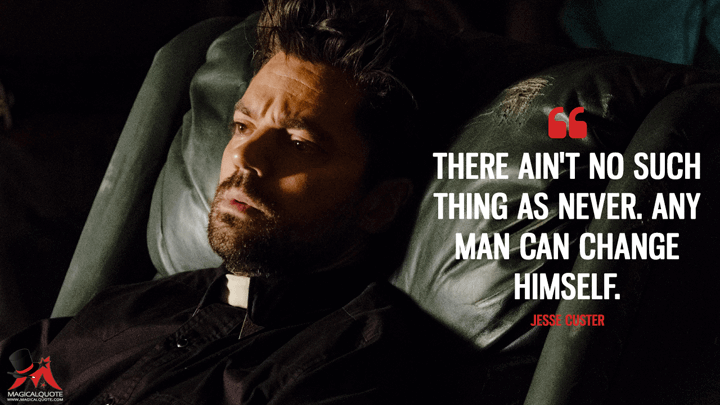 There ain't no such thing as never. Any man can change himself. - Jesse Custer (Preacher Quotes)