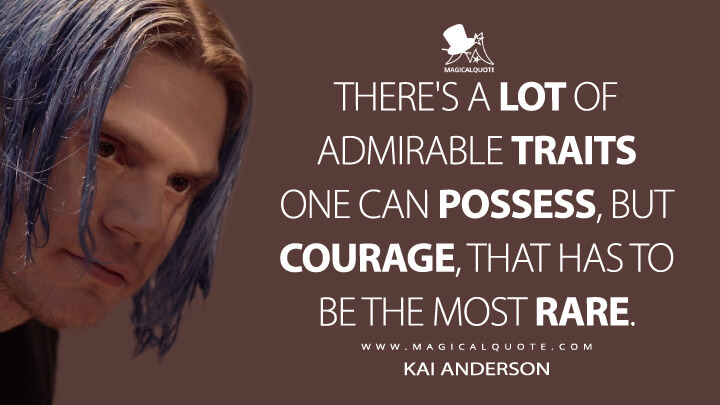 There's a lot of admirable traits one can possess, but courage, that has to be the most rare. - Kai Anderson (American Horror Story Quotes)