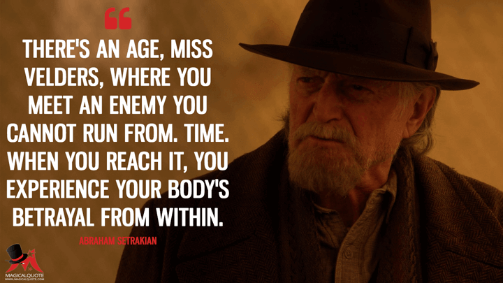 There's an age, Miss Velders, where you meet an enemy you cannot run from. Time. When you reach it, you experience your body's betrayal from within. - Abraham Setrakian (The Strain Quotes)