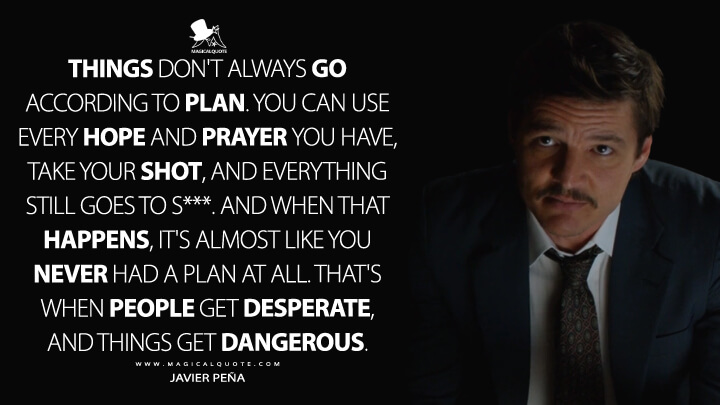 Things don't always go according to plan. You can use every hope and prayer you have, take your shot, and everything still goes to s***. And when that happens, it's almost like you never had a plan at all. That's when people get desperate, and things get dangerous. - Javier Peña (Narcos Quotes)