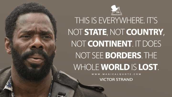 This is everywhere. It's not state, not country, not continent. It does not see borders. The whole world is lost. - Victor Strand (Fear the Walking Dead Quotes)
