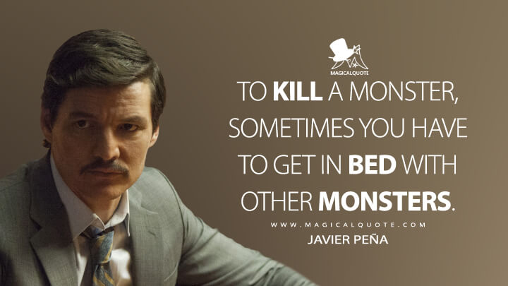 To kill a monster, sometimes you have to get in bed with other monsters. - Javier Peña (Narcos Quotes)