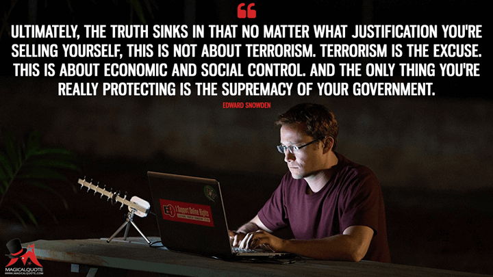 Ultimately, the truth sinks in that no matter what justification you're selling yourself, this is not about terrorism. Terrorism is the excuse. This is about economic and social control. And the only thing you're really protecting is the supremacy of your government. - Edward Snowden (Snowden Quotes)