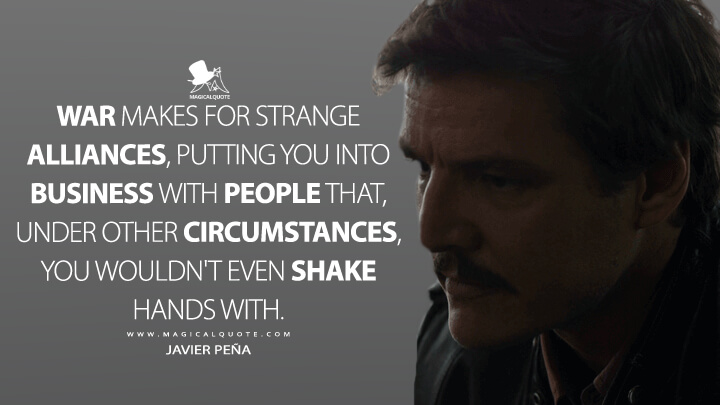 War makes for strange alliances, putting you into business with people that, under other circumstances, you wouldn't even shake hands with. - Javier Peña (Narcos Quotes)