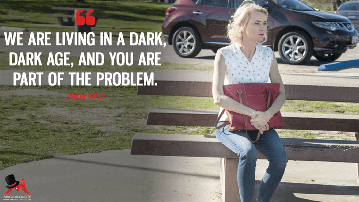 We are living in a dark, dark age, and you are part of the problem. - Janey-E Jones (Twin Peaks Quotes)