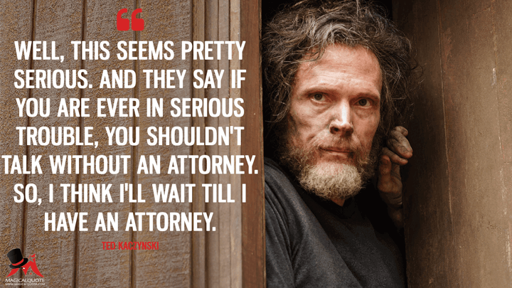 Well, this seems pretty serious. And they say if you are ever in serious trouble, you shouldn't talk without an attorney. So, I think I'll wait till I have an attorney. - Ted Kaczynski (Manhunt: Unabomber Quotes)