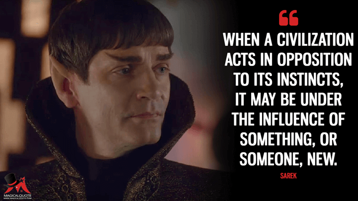 When a civilization acts in opposition to its instincts, it may be under the influence of something, or someone, new. - Sarek (Star Trek: Discovery Quotes)
