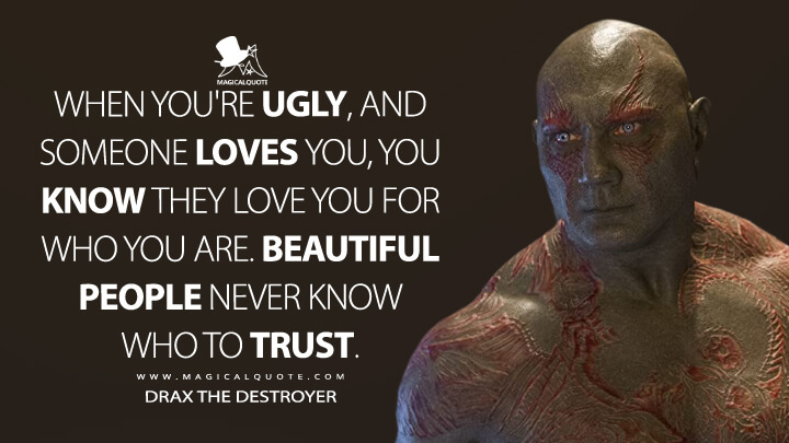 When you're ugly, and someone loves you, you know they love you for who you are. Beautiful people never know who to trust. - Drax the Destroyer (Guardians of the Galaxy Vol. 2 Quotes)